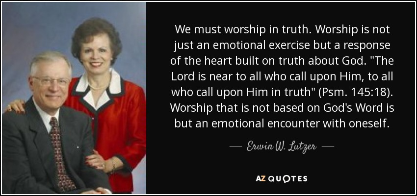We must worship in truth. Worship is not just an emotional exercise but a response of the heart built on truth about God.