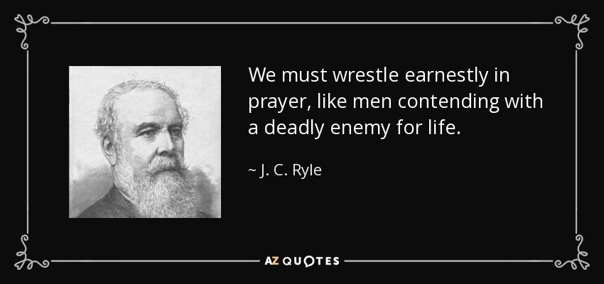 We must wrestle earnestly in prayer, like men contending with a deadly enemy for life. - J. C. Ryle