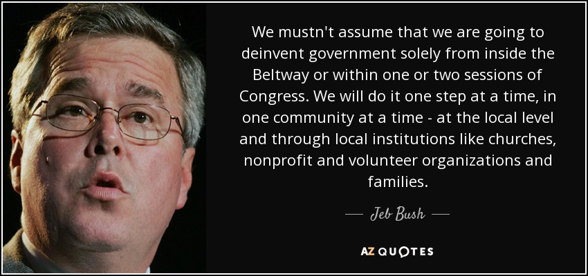 We mustn't assume that we are going to deinvent government solely from inside the Beltway or within one or two sessions of Congress. We will do it one step at a time, in one community at a time - at the local level and through local institutions like churches, nonprofit and volunteer organizations and families. - Jeb Bush
