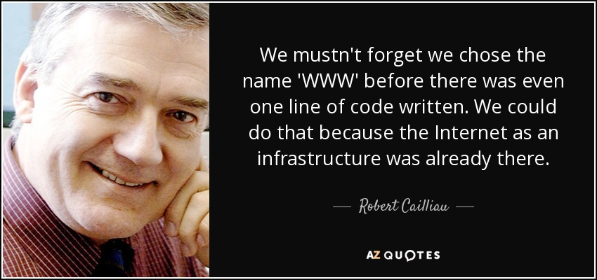 We mustn't forget we chose the name 'WWW' before there was even one line of code written. We could do that because the Internet as an infrastructure was already there. - Robert Cailliau