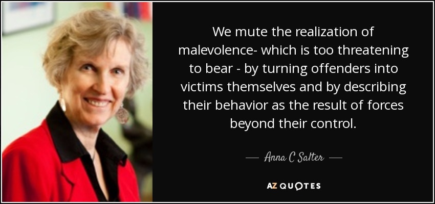 We mute the realization of malevolence- which is too threatening to bear - by turning offenders into victims themselves and by describing their behavior as the result of forces beyond their control. - Anna C Salter