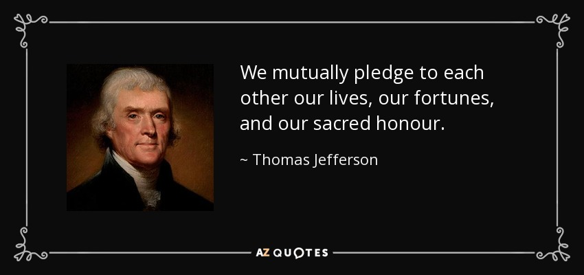 We mutually pledge to each other our lives, our fortunes, and our sacred honour. - Thomas Jefferson