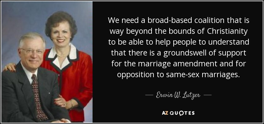 We need a broad-based coalition that is way beyond the bounds of Christianity to be able to help people to understand that there is a groundswell of support for the marriage amendment and for opposition to same-sex marriages. - Erwin W. Lutzer