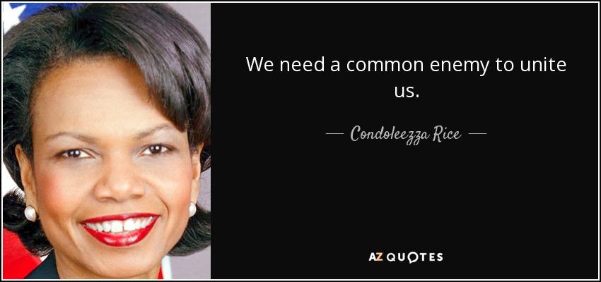 We need a common enemy to unite us. - Condoleezza Rice