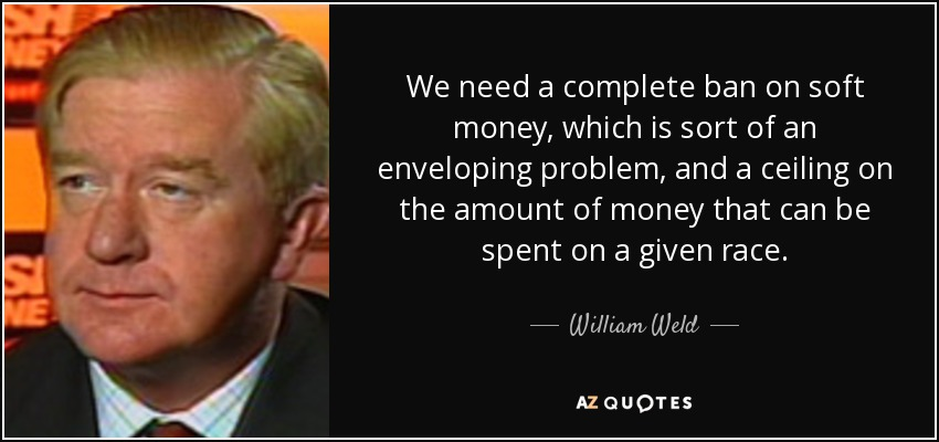 We need a complete ban on soft money, which is sort of an enveloping problem, and a ceiling on the amount of money that can be spent on a given race. - William Weld