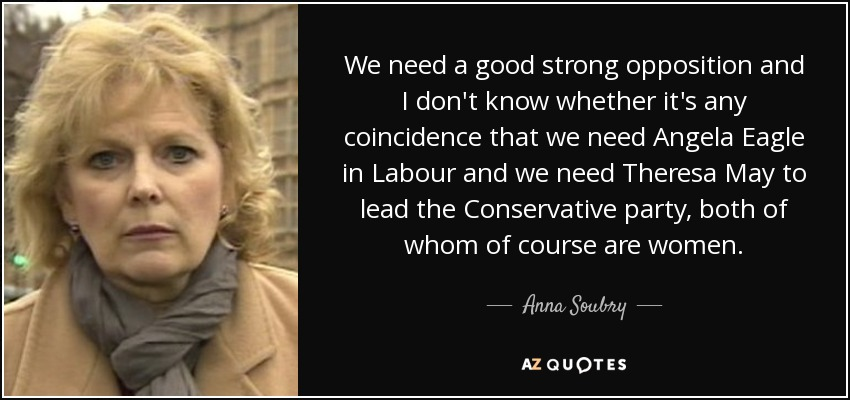 We need a good strong opposition and I don't know whether it's any coincidence that we need Angela Eagle in Labour and we need Theresa May to lead the Conservative party, both of whom of course are women. - Anna Soubry