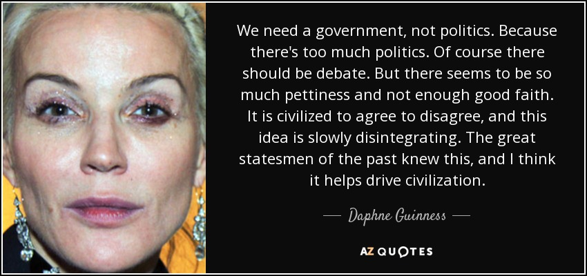 We need a government, not politics. Because there's too much politics. Of course there should be debate. But there seems to be so much pettiness and not enough good faith. It is civilized to agree to disagree, and this idea is slowly disintegrating. The great statesmen of the past knew this, and I think it helps drive civilization. - Daphne Guinness