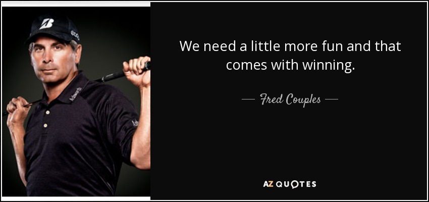 We need a little more fun and that comes with winning. - Fred Couples