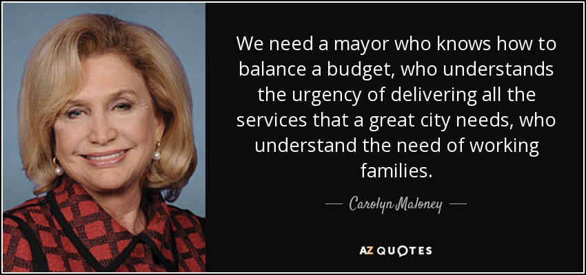We need a mayor who knows how to balance a budget, who understands the urgency of delivering all the services that a great city needs, who understand the need of working families. - Carolyn Maloney