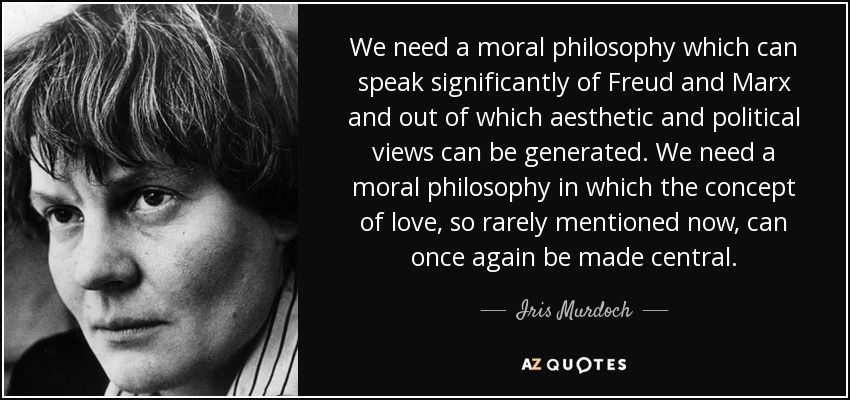 We need a moral philosophy which can speak significantly of Freud and Marx and out of which aesthetic and political views can be generated. We need a moral philosophy in which the concept of love, so rarely mentioned now, can once again be made central. - Iris Murdoch
