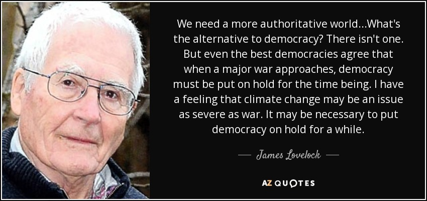 We need a more authoritative world...What's the alternative to democracy? There isn't one. But even the best democracies agree that when a major war approaches, democracy must be put on hold for the time being. I have a feeling that climate change may be an issue as severe as war. It may be necessary to put democracy on hold for a while. - James Lovelock