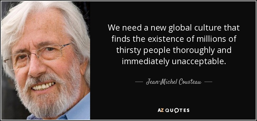 We need a new global culture that finds the existence of millions of thirsty people thoroughly and immediately unacceptable. - Jean-Michel Cousteau