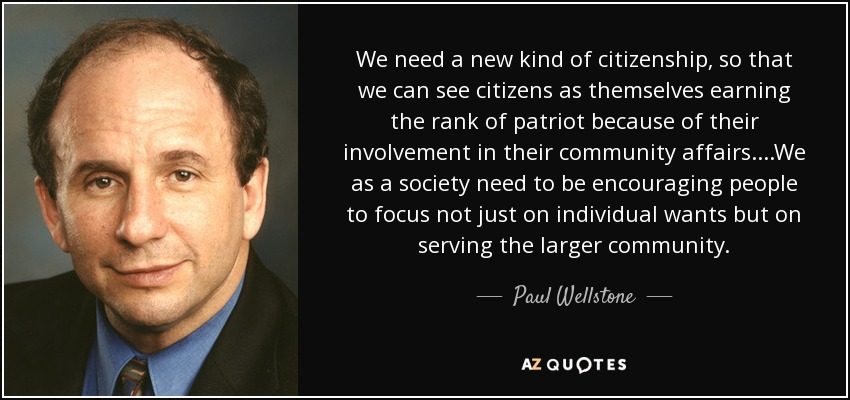 We need a new kind of citizenship, so that we can see citizens as themselves earning the rank of patriot because of their involvement in their community affairs....We as a society need to be encouraging people to focus not just on individual wants but on serving the larger community. - Paul Wellstone
