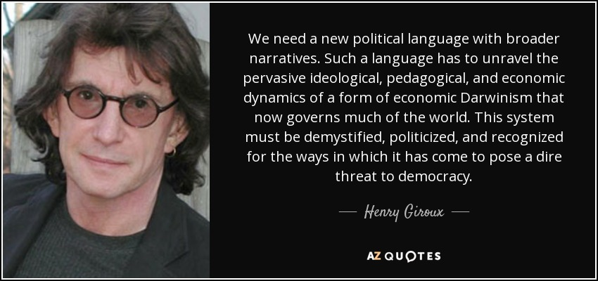 We need a new political language with broader narratives. Such a language has to unravel the pervasive ideological, pedagogical, and economic dynamics of a form of economic Darwinism that now governs much of the world. This system must be demystified, politicized, and recognized for the ways in which it has come to pose a dire threat to democracy. - Henry Giroux