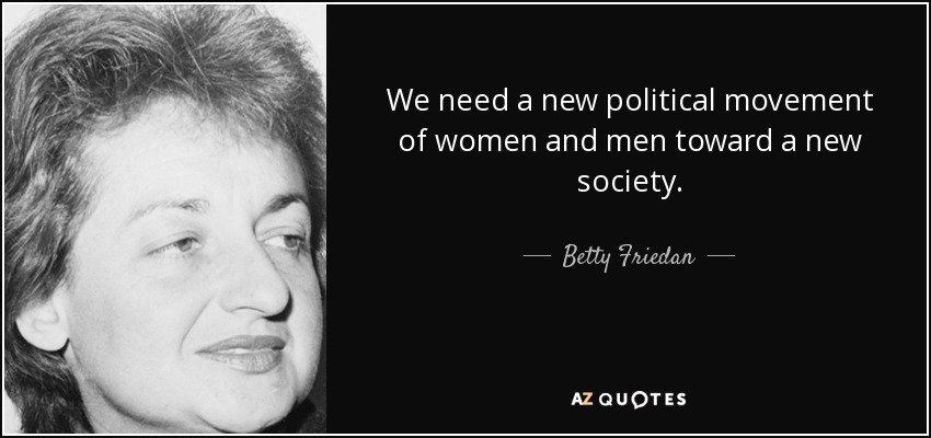We need a new political movement of women and men toward a new society. - Betty Friedan