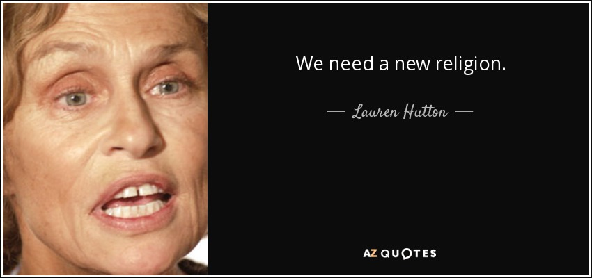 We need a new religion. - Lauren Hutton