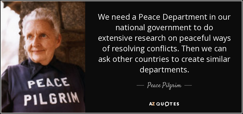 We need a Peace Department in our national government to do extensive research on peaceful ways of resolving conflicts. Then we can ask other countries to create similar departments. - Peace Pilgrim