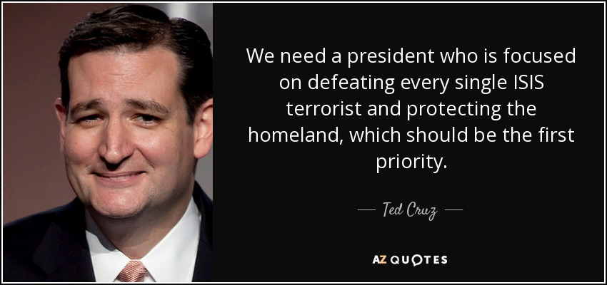 We need a president who is focused on defeating every single ISIS terrorist and protecting the homeland, which should be the first priority. - Ted Cruz