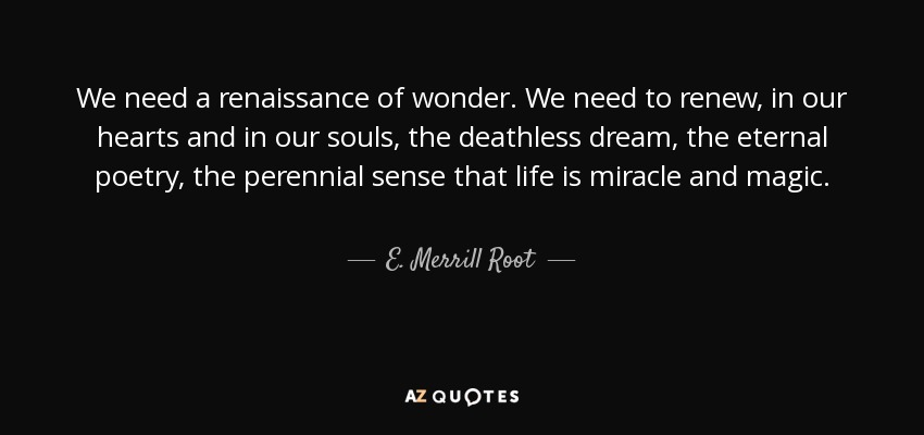 E. Merrill Root Quote: We Need A Renaissance Of Wonder. We