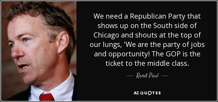 We need a Republican Party that shows up on the South side of Chicago and shouts at the top of our lungs, 'We are the party of jobs and opportunity! The GOP is the ticket to the middle class. - Rand Paul