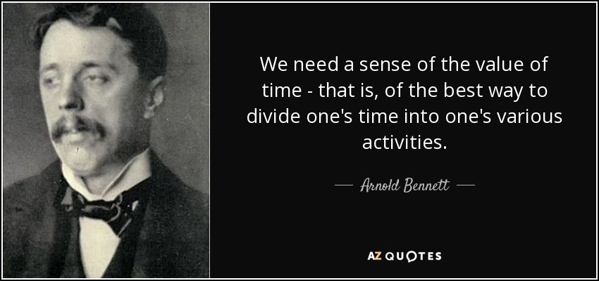 We need a sense of the value of time - that is, of the best way to divide one's time into one's various activities. - Arnold Bennett