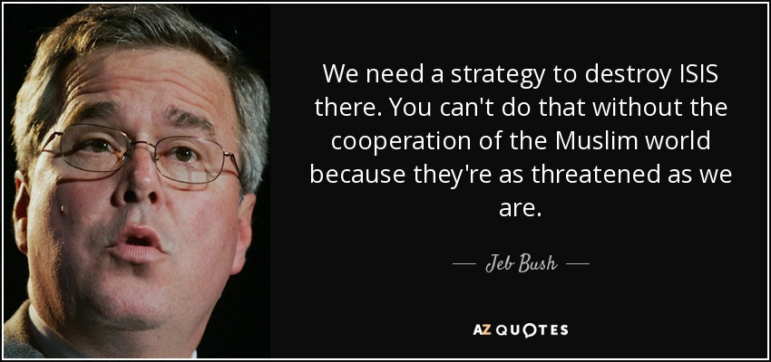 We need a strategy to destroy ISIS there. You can't do that without the cooperation of the Muslim world because they're as threatened as we are. - Jeb Bush