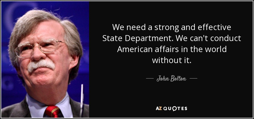 We need a strong and effective State Department. We can't conduct American affairs in the world without it. - John Bolton