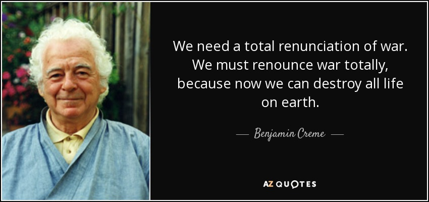 We need a total renunciation of war. We must renounce war totally, because now we can destroy all life on earth. - Benjamin Creme