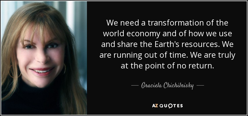 We need a transformation of the world economy and of how we use and share the Earth's resources. We are running out of time. We are truly at the point of no return. - Graciela Chichilnisky