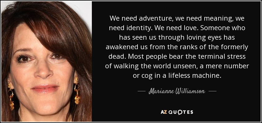 We need adventure, we need meaning, we need identity. We need love. Someone who has seen us through loving eyes has awakened us from the ranks of the formerly dead. Most people bear the terminal stress of walking the world unseen, a mere number or cog in a lifeless machine. - Marianne Williamson