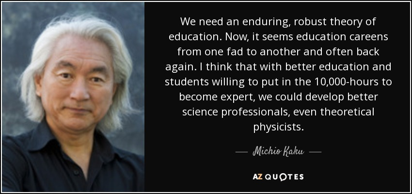 We need an enduring, robust theory of education. Now, it seems education careens from one fad to another and often back again. I think that with better education and students willing to put in the 10,000-hours to become expert, we could develop better science professionals, even theoretical physicists. - Michio Kaku