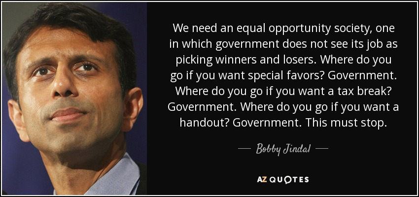 We need an equal opportunity society, one in which government does not see its job as picking winners and losers. Where do you go if you want special favors? Government. Where do you go if you want a tax break? Government. Where do you go if you want a handout? Government. This must stop. - Bobby Jindal