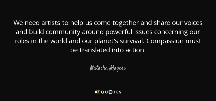 We need artists to help us come together and share our voices and build community around powerful issues concerning our roles in the world and our planet's survival. Compassion must be translated into action. - Natasha Mayers