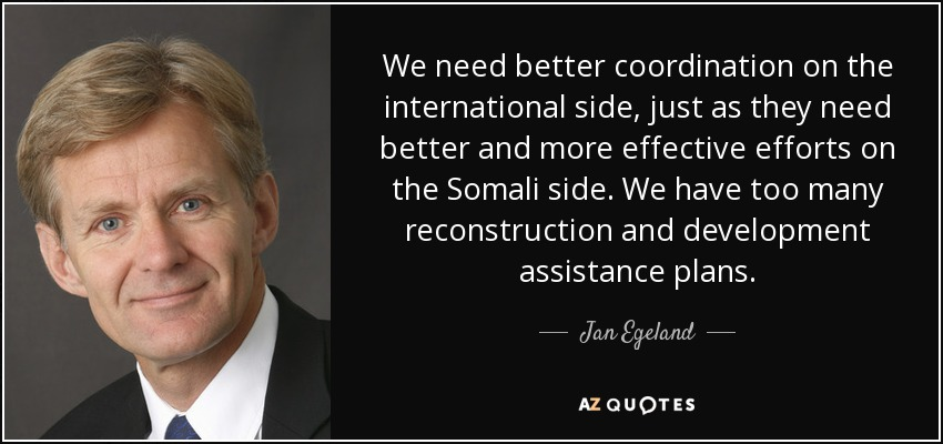 We need better coordination on the international side, just as they need better and more effective efforts on the Somali side. We have too many reconstruction and development assistance plans. - Jan Egeland
