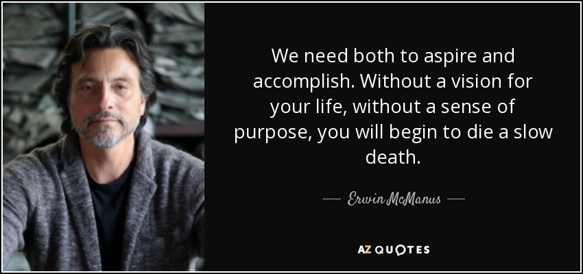 We need both to aspire and accomplish. Without a vision for your life, without a sense of purpose, you will begin to die a slow death. - Erwin McManus