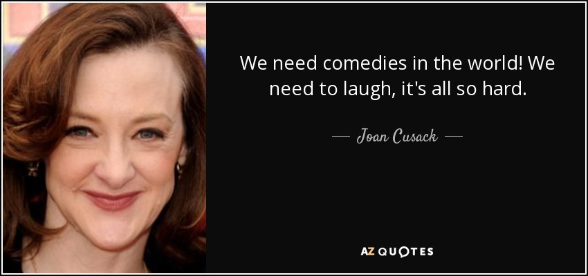 We need comedies in the world! We need to laugh, it's all so hard. - Joan Cusack