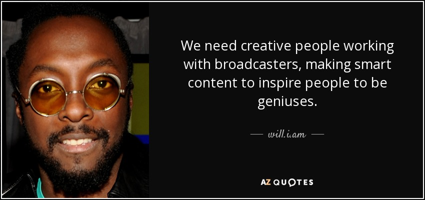 We need creative people working with broadcasters, making smart content to inspire people to be geniuses. - will.i.am