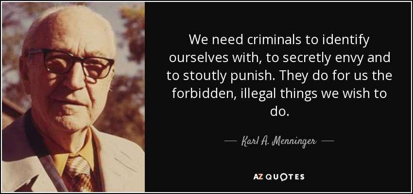 We need criminals to identify ourselves with, to secretly envy and to stoutly punish. They do for us the forbidden, illegal things we wish to do. - Karl A. Menninger