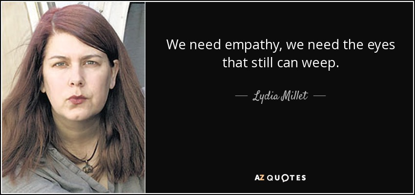 We need empathy, we need the eyes that still can weep. - Lydia Millet