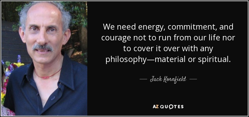 We need energy, commitment, and courage not to run from our life nor to cover it over with any philosophy—material or spiritual. - Jack Kornfield