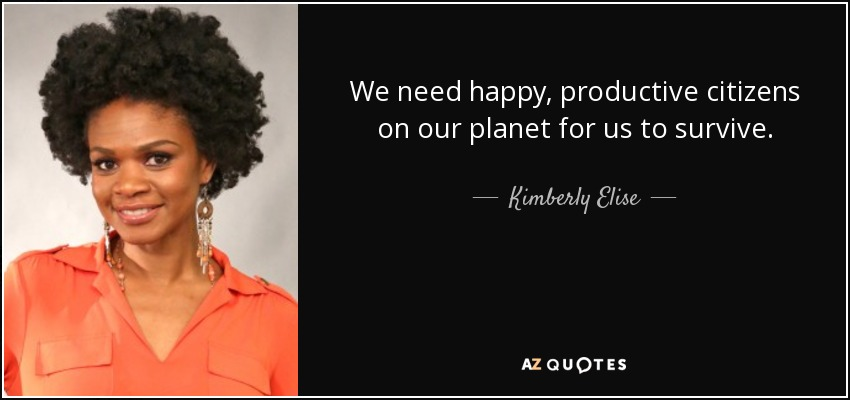 We need happy, productive citizens on our planet for us to survive. - Kimberly Elise