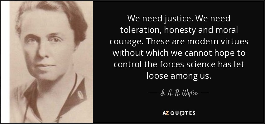 We need justice. We need toleration, honesty and moral courage. These are modern virtues without which we cannot hope to control the forces science has let loose among us. - I. A. R. Wylie