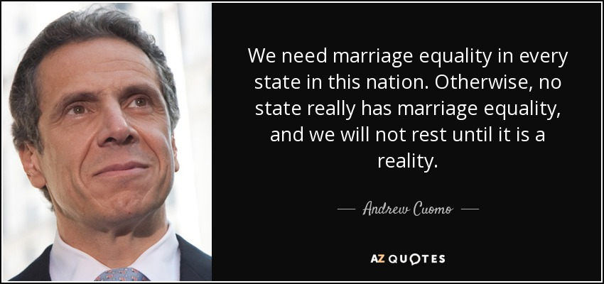 We need marriage equality in every state in this nation. Otherwise, no state really has marriage equality, and we will not rest until it is a reality. - Andrew Cuomo