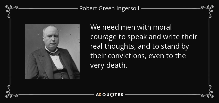 We need men with moral courage to speak and write their real thoughts, and to stand by their convictions, even to the very death. - Robert Green Ingersoll