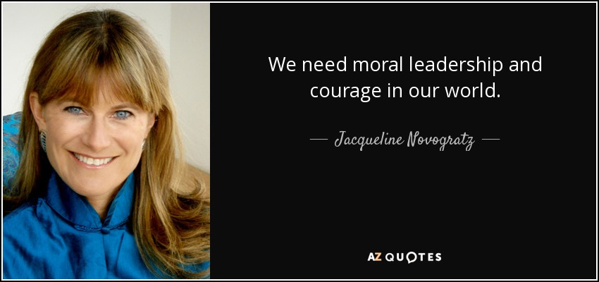 We need moral leadership and courage in our world. - Jacqueline Novogratz
