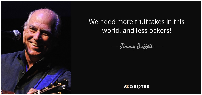 We need more fruitcakes in this world, and less bakers! - Jimmy Buffett