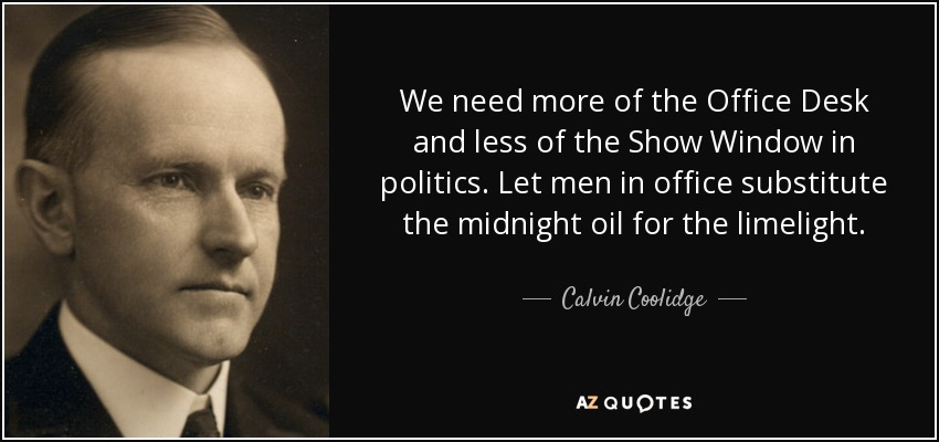 We need more of the Office Desk and less of the Show Window in politics. Let men in office substitute the midnight oil for the limelight. - Calvin Coolidge