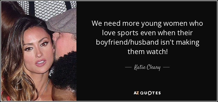 We need more young women who love sports even when their boyfriend/husband isn't making them watch! - Katie Cleary