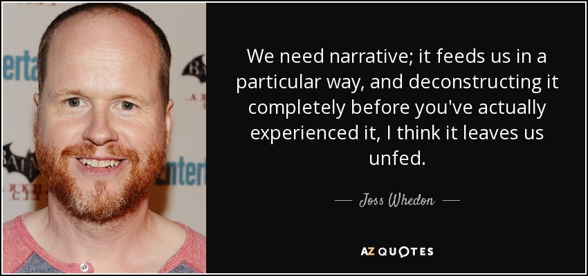 We need narrative; it feeds us in a particular way, and deconstructing it completely before you've actually experienced it, I think it leaves us unfed. - Joss Whedon