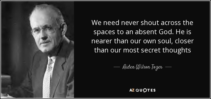 We need never shout across the spaces to an absent God. He is nearer than our own soul, closer than our most secret thoughts - Aiden Wilson Tozer